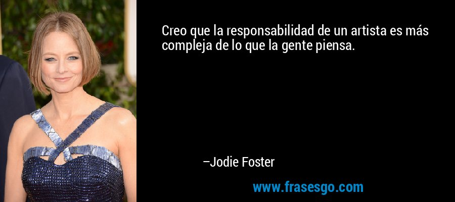 Creo que la responsabilidad de un artista es más compleja de lo que la gente piensa. – Jodie Foster
