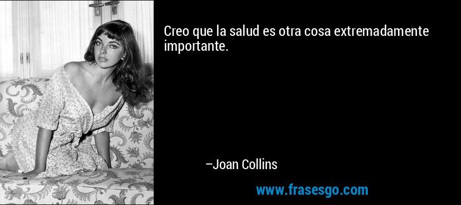Creo que la salud es otra cosa extremadamente importante. – Joan Collins