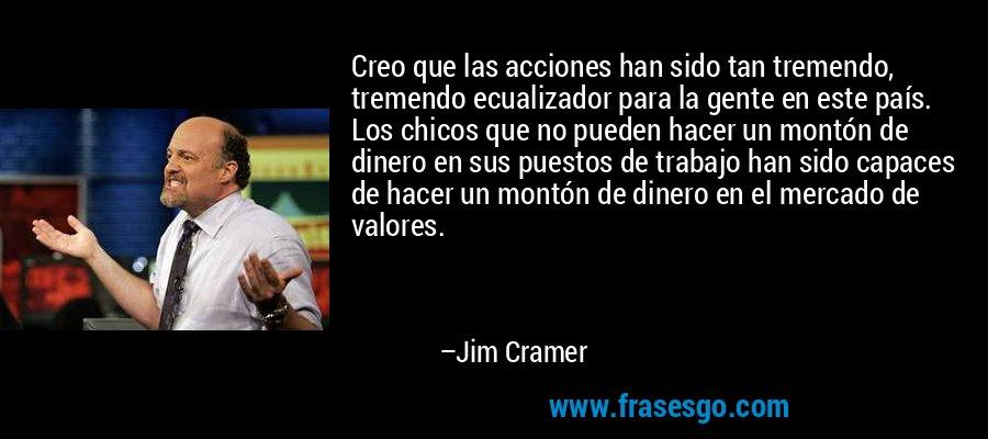 Creo que las acciones han sido tan tremendo, tremendo ecualizador para la gente en este país. Los chicos que no pueden hacer un montón de dinero en sus puestos de trabajo han sido capaces de hacer un montón de dinero en el mercado de valores. – Jim Cramer