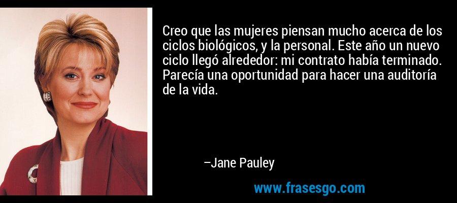 Creo que las mujeres piensan mucho acerca de los ciclos biológicos, y la personal. Este año un nuevo ciclo llegó alrededor: mi contrato había terminado. Parecía una oportunidad para hacer una auditoría de la vida. – Jane Pauley