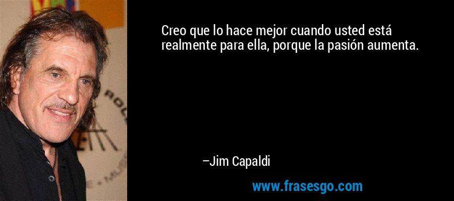 Creo que lo hace mejor cuando usted está realmente para ella, porque la pasión aumenta. – Jim Capaldi