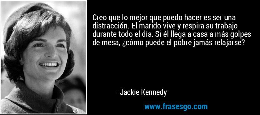 Creo que lo mejor que puedo hacer es ser una distracción. El marido vive y respira su trabajo durante todo el día. Si él llega a casa a más golpes de mesa, ¿cómo puede el pobre jamás relajarse? – Jackie Kennedy