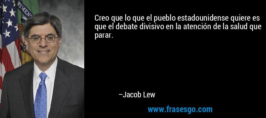 Creo que lo que el pueblo estadounidense quiere es que el debate divisivo en la atención de la salud que parar. – Jacob Lew