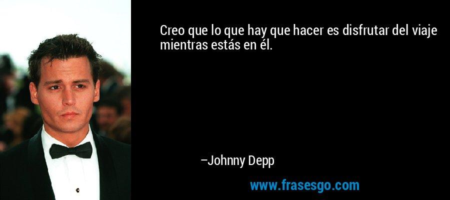 Creo que lo que hay que hacer es disfrutar del viaje mientras estás en él. – Johnny Depp