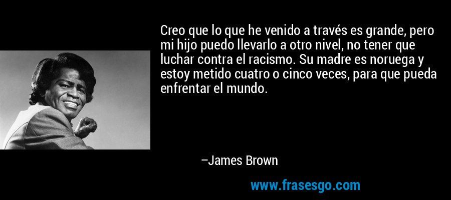 Creo que lo que he venido a través es grande, pero mi hijo puedo llevarlo a otro nivel, no tener que luchar contra el racismo. Su madre es noruega y estoy metido cuatro o cinco veces, para que pueda enfrentar el mundo. – James Brown