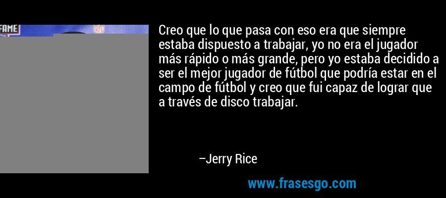 Creo que lo que pasa con eso era que siempre estaba dispuesto a trabajar, yo no era el jugador más rápido o más grande, pero yo estaba decidido a ser el mejor jugador de fútbol que podría estar en el campo de fútbol y creo que fui capaz de lograr que a través de disco trabajar. – Jerry Rice