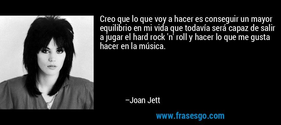 Creo que lo que voy a hacer es conseguir un mayor equilibrio en mi vida que todavía será capaz de salir a jugar el hard rock 'n' roll y hacer lo que me gusta hacer en la música. – Joan Jett