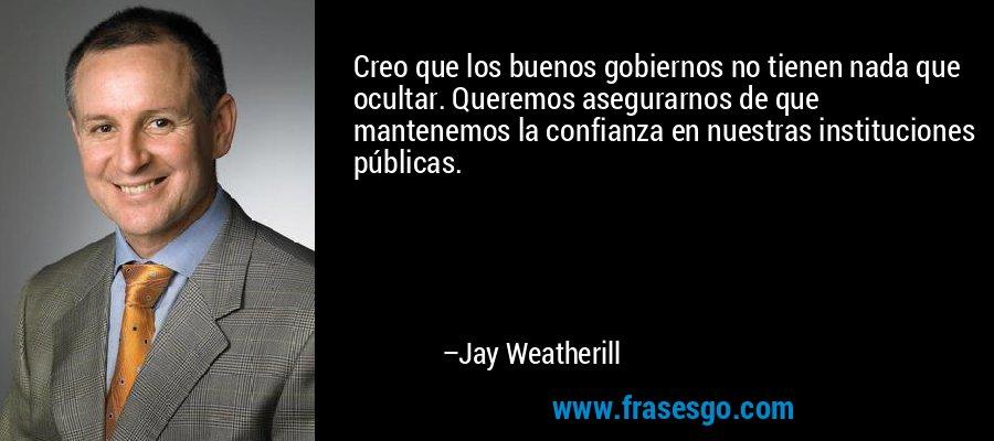 Creo que los buenos gobiernos no tienen nada que ocultar. Queremos asegurarnos de que mantenemos la confianza en nuestras instituciones públicas. – Jay Weatherill