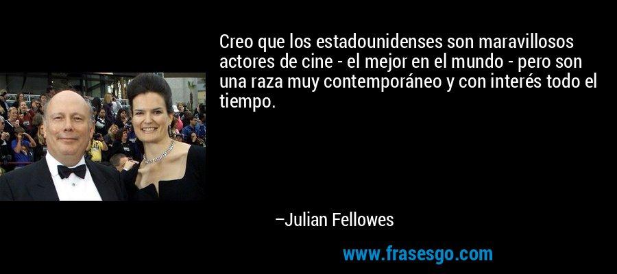 Creo que los estadounidenses son maravillosos actores de cine - el mejor en el mundo - pero son una raza muy contemporáneo y con interés todo el tiempo. – Julian Fellowes