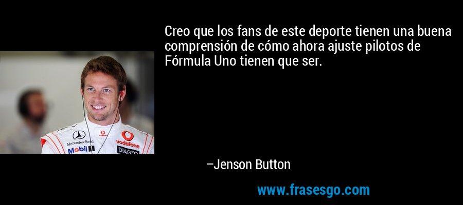 Creo que los fans de este deporte tienen una buena comprensión de cómo ahora ajuste pilotos de Fórmula Uno tienen que ser. – Jenson Button