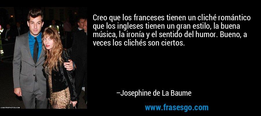 Creo que los franceses tienen un cliché romántico que los ingleses tienen un gran estilo, la buena música, la ironía y el sentido del humor. Bueno, a veces los clichés son ciertos. – Josephine de La Baume