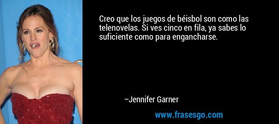 Creo que los juegos de béisbol son como las telenovelas. Si ves cinco en fila, ya sabes lo suficiente como para engancharse. – Jennifer Garner