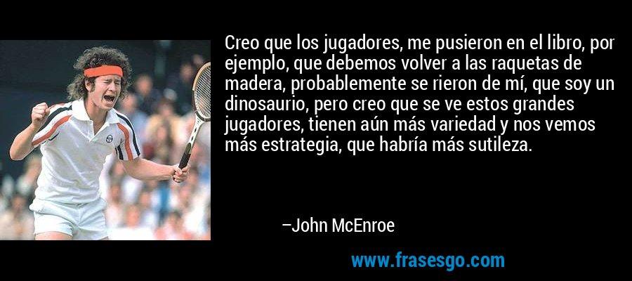 Creo que los jugadores, me pusieron en el libro, por ejemplo, que debemos volver a las raquetas de madera, probablemente se rieron de mí, que soy un dinosaurio, pero creo que se ve estos grandes jugadores, tienen aún más variedad y nos vemos más estrategia, que habría más sutileza. – John McEnroe