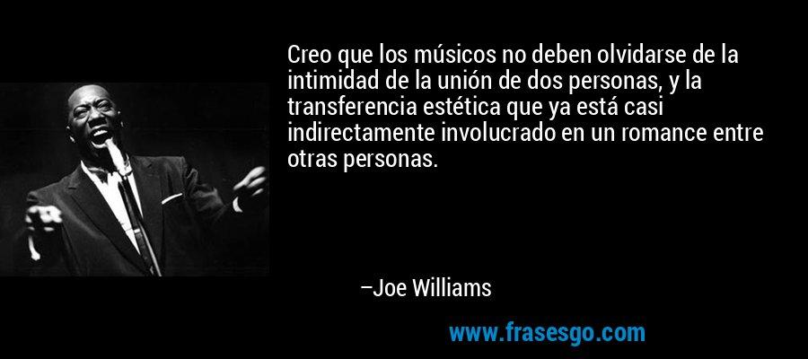 Creo que los músicos no deben olvidarse de la intimidad de la unión de dos personas, y la transferencia estética que ya está casi indirectamente involucrado en un romance entre otras personas. – Joe Williams