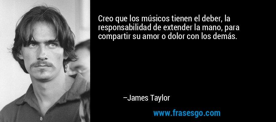 Creo que los músicos tienen el deber, la responsabilidad de extender la mano, para compartir su amor o dolor con los demás. – James Taylor