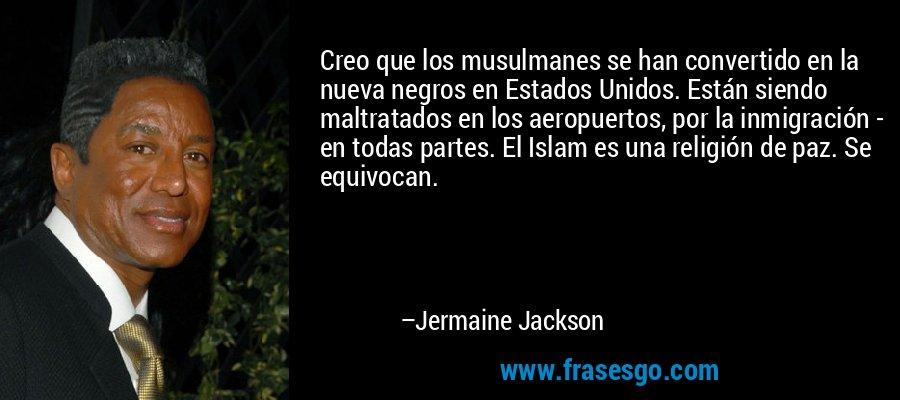 Creo que los musulmanes se han convertido en la nueva negros en Estados Unidos. Están siendo maltratados en los aeropuertos, por la inmigración - en todas partes. El Islam es una religión de paz. Se equivocan. – Jermaine Jackson