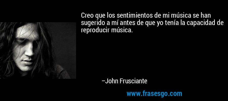 Creo que los sentimientos de mi música se han sugerido a mí antes de que yo tenía la capacidad de reproducir música. – John Frusciante