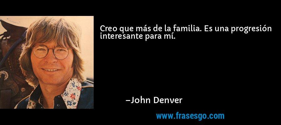 Creo que más de la familia. Es una progresión interesante para mí. – John Denver