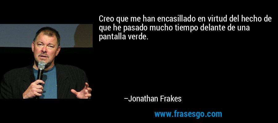 Creo que me han encasillado en virtud del hecho de que he pasado mucho tiempo delante de una pantalla verde. – Jonathan Frakes