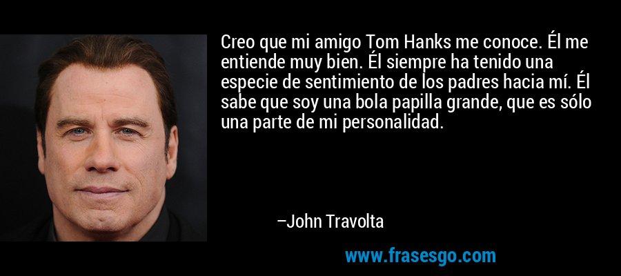 Creo que mi amigo Tom Hanks me conoce. Él me entiende muy bien. Él siempre ha tenido una especie de sentimiento de los padres hacia mí. Él sabe que soy una bola papilla grande, que es sólo una parte de mi personalidad. – John Travolta