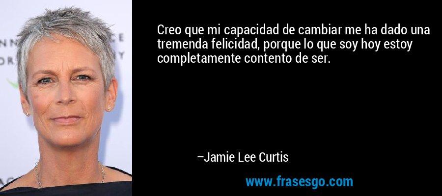 Creo que mi capacidad de cambiar me ha dado una tremenda felicidad, porque lo que soy hoy estoy completamente contento de ser. – Jamie Lee Curtis
