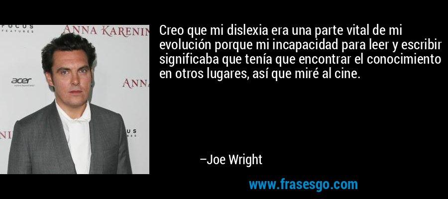 Creo que mi dislexia era una parte vital de mi evolución porque mi incapacidad para leer y escribir significaba que tenía que encontrar el conocimiento en otros lugares, así que miré al cine. – Joe Wright