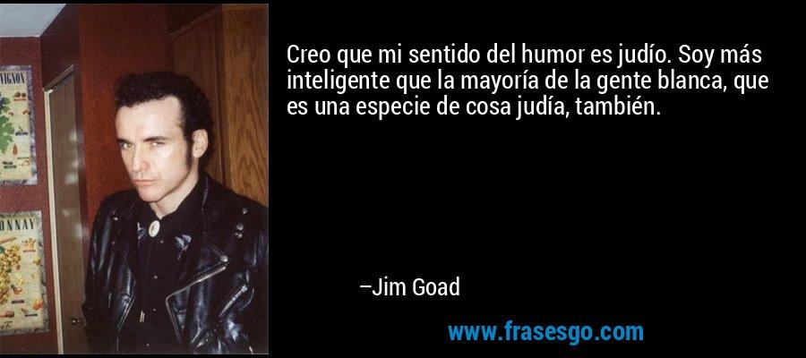 Creo que mi sentido del humor es judío. Soy más inteligente que la mayoría de la gente blanca, que es una especie de cosa judía, también. – Jim Goad