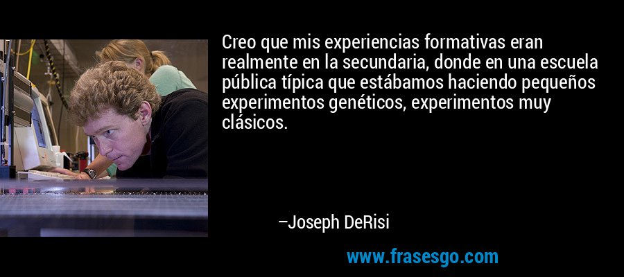 Creo que mis experiencias formativas eran realmente en la secundaria, donde en una escuela pública típica que estábamos haciendo pequeños experimentos genéticos, experimentos muy clásicos. – Joseph DeRisi