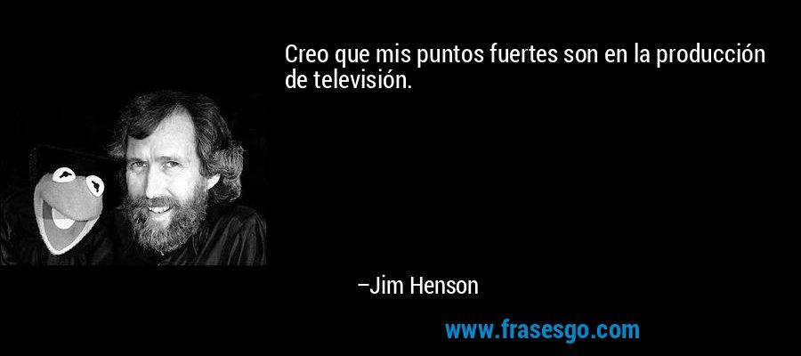 Creo que mis puntos fuertes son en la producción de televisión. – Jim Henson