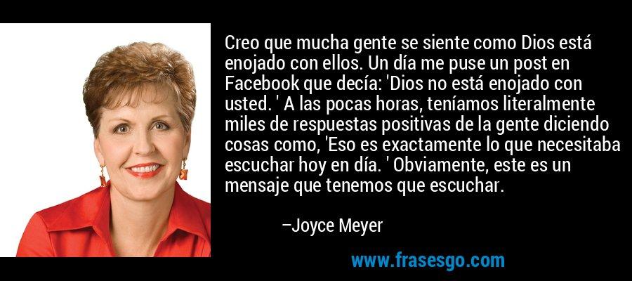Creo que mucha gente se siente como Dios está enojado con ellos. Un día me puse un post en Facebook que decía: 'Dios no está enojado con usted. ' A las pocas horas, teníamos literalmente miles de respuestas positivas de la gente diciendo cosas como, 'Eso es exactamente lo que necesitaba escuchar hoy en día. ' Obviamente, este es un mensaje que tenemos que escuchar. – Joyce Meyer