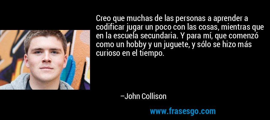 Creo que muchas de las personas a aprender a codificar jugar un poco con las cosas, mientras que en la escuela secundaria. Y para mí, que comenzó como un hobby y un juguete, y sólo se hizo más curioso en el tiempo. – John Collison