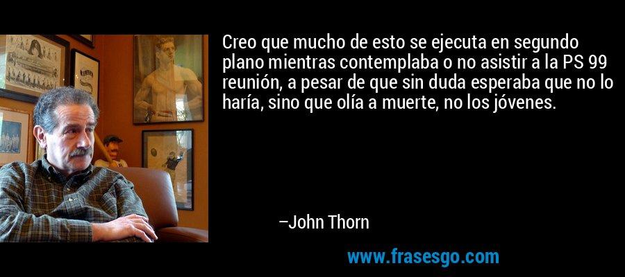 Creo que mucho de esto se ejecuta en segundo plano mientras contemplaba o no asistir a la PS 99 reunión, a pesar de que sin duda esperaba que no lo haría, sino que olía a muerte, no los jóvenes. – John Thorn