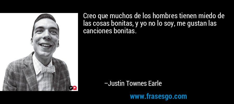Creo que muchos de los hombres tienen miedo de las cosas bonitas, y yo no lo soy, me gustan las canciones bonitas. – Justin Townes Earle