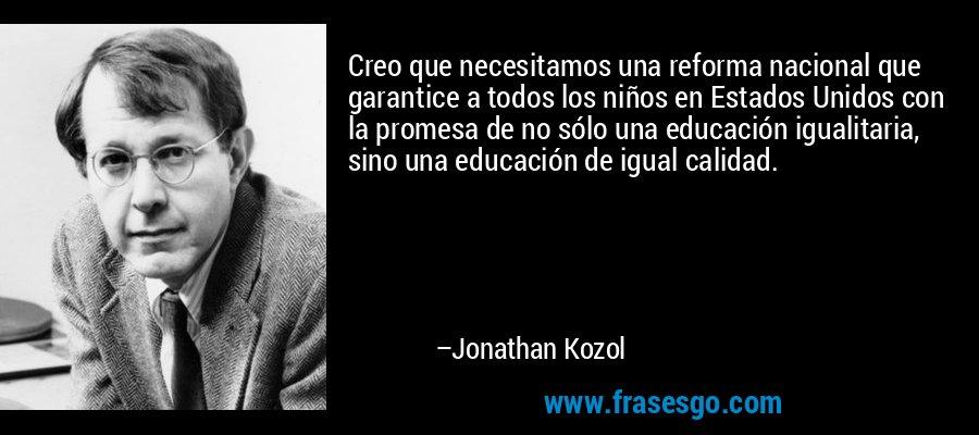 Creo que necesitamos una reforma nacional que garantice a todos los niños en Estados Unidos con la promesa de no sólo una educación igualitaria, sino una educación de igual calidad. – Jonathan Kozol