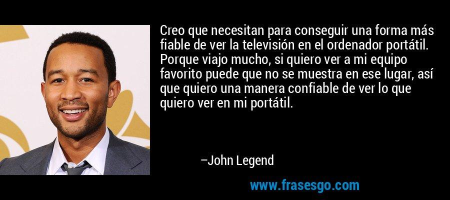 Creo que necesitan para conseguir una forma más fiable de ver la televisión en el ordenador portátil. Porque viajo mucho, si quiero ver a mi equipo favorito puede que no se muestra en ese lugar, así que quiero una manera confiable de ver lo que quiero ver en mi portátil. – John Legend