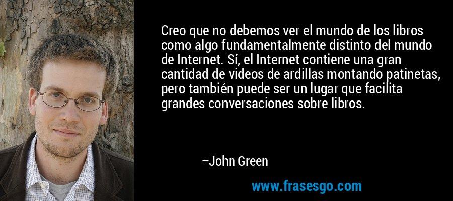 Creo que no debemos ver el mundo de los libros como algo fundamentalmente distinto del mundo de Internet. Sí, el Internet contiene una gran cantidad de videos de ardillas montando patinetas, pero también puede ser un lugar que facilita grandes conversaciones sobre libros. – John Green