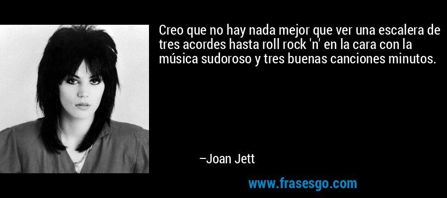 Creo que no hay nada mejor que ver una escalera de tres acordes hasta roll rock 'n' en la cara con la música sudoroso y tres buenas canciones minutos. – Joan Jett