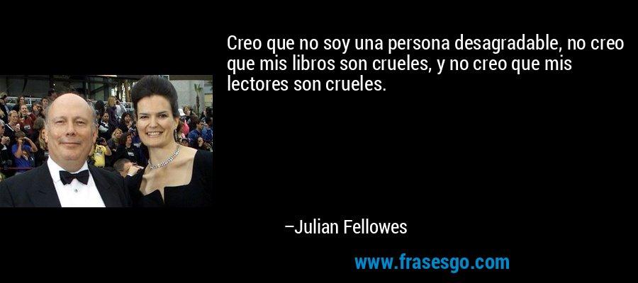 Creo que no soy una persona desagradable, no creo que mis libros son crueles, y no creo que mis lectores son crueles. – Julian Fellowes