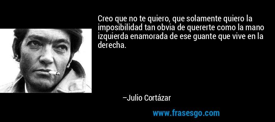Creo que no te quiero, que solamente quiero la imposibilidad tan obvia de quererte como la mano izquierda enamorada de ese guante que vive en la derecha. – Julio Cortázar