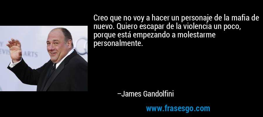 Creo que no voy a hacer un personaje de la mafia de nuevo. Quiero escapar de la violencia un poco, porque está empezando a molestarme personalmente. – James Gandolfini