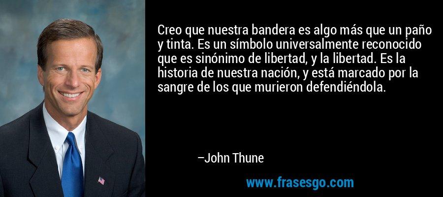 Creo que nuestra bandera es algo más que un paño y tinta. Es un símbolo universalmente reconocido que es sinónimo de libertad, y la libertad. Es la historia de nuestra nación, y está marcado por la sangre de los que murieron defendiéndola. – John Thune