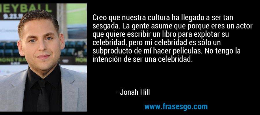 Creo que nuestra cultura ha llegado a ser tan sesgada. La gente asume que porque eres un actor que quiere escribir un libro para explotar su celebridad, pero mi celebridad es sólo un subproducto de mí hacer películas. No tengo la intención de ser una celebridad. – Jonah Hill