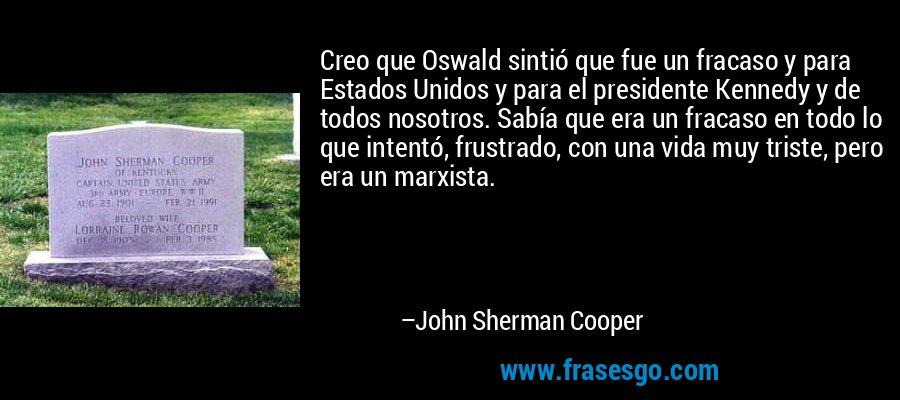 Creo que Oswald sintió que fue un fracaso y para Estados Unidos y para el presidente Kennedy y de todos nosotros. Sabía que era un fracaso en todo lo que intentó, frustrado, con una vida muy triste, pero era un marxista. – John Sherman Cooper