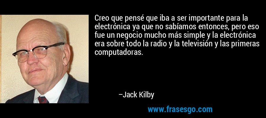 Creo que pensé que iba a ser importante para la electrónica ya que no sabíamos entonces, pero eso fue un negocio mucho más simple y la electrónica era sobre todo la radio y la televisión y las primeras computadoras. – Jack Kilby