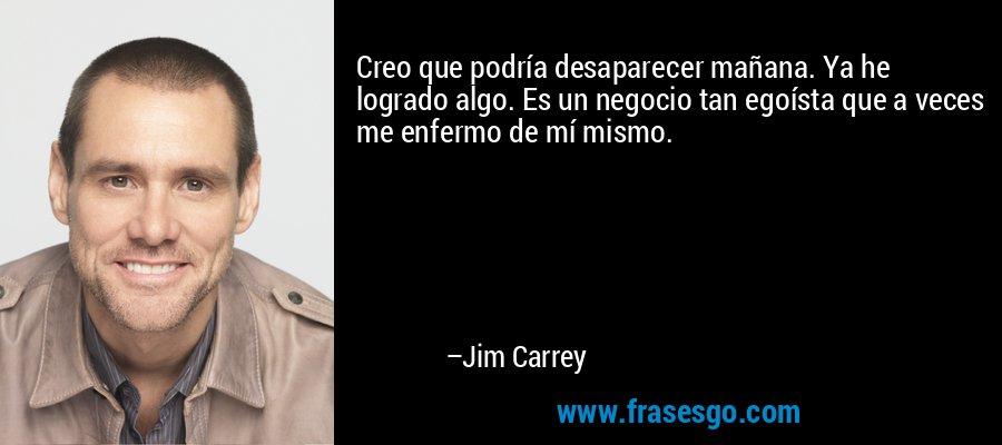 Creo que podría desaparecer mañana. Ya he logrado algo. Es un negocio tan egoísta que a veces me enfermo de mí mismo. – Jim Carrey
