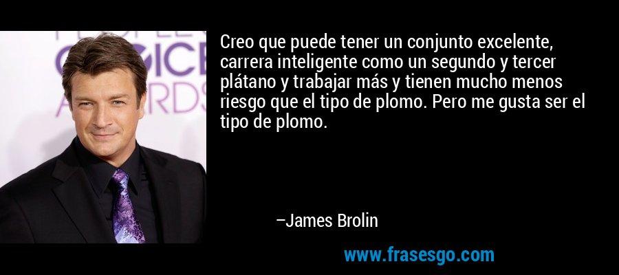 Creo que puede tener un conjunto excelente, carrera inteligente como un segundo y tercer plátano y trabajar más y tienen mucho menos riesgo que el tipo de plomo. Pero me gusta ser el tipo de plomo. – James Brolin