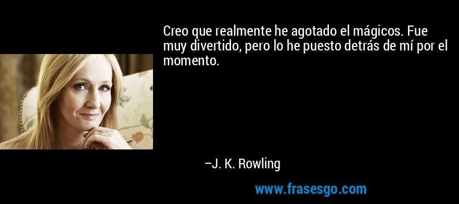 Creo que realmente he agotado el mágicos. Fue muy divertido, pero lo he puesto detrás de mí por el momento. – J. K. Rowling