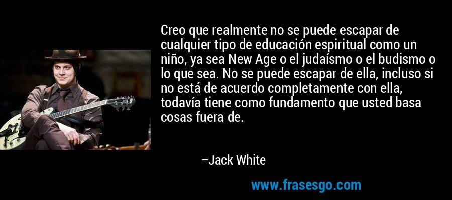 Creo que realmente no se puede escapar de cualquier tipo de educación espiritual como un niño, ya sea New Age o el judaísmo o el budismo o lo que sea. No se puede escapar de ella, incluso si no está de acuerdo completamente con ella, todavía tiene como fundamento que usted basa cosas fuera de. – Jack White