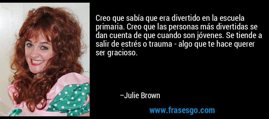 Creo que sabía que era divertido en la escuela primaria. Creo que las personas más divertidas se dan cuenta de que cuando son jóvenes. Se tiende a salir de estrés o trauma - algo que te hace querer ser gracioso. – Julie Brown