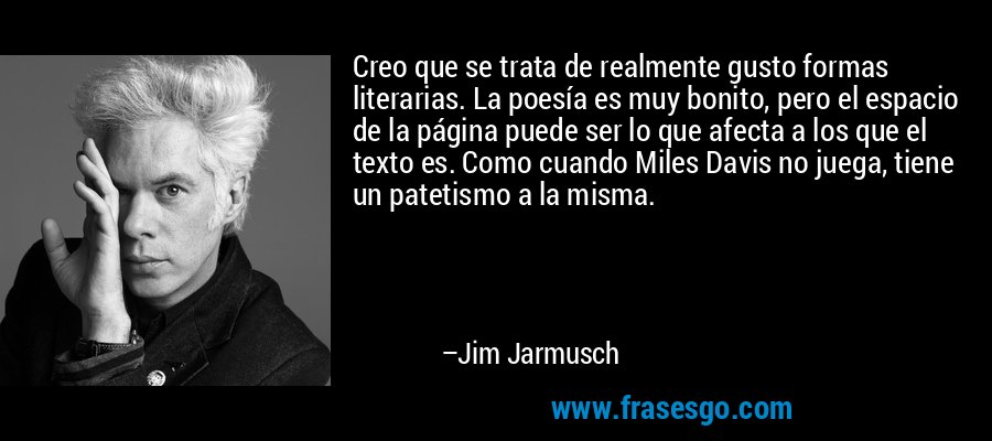 Creo que se trata de realmente gusto formas literarias. La poesía es muy bonito, pero el espacio de la página puede ser lo que afecta a los que el texto es. Como cuando Miles Davis no juega, tiene un patetismo a la misma. – Jim Jarmusch